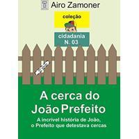 A Cerca Do João Prefeito: A Incrível História De João, O Prefeito Que Detestava Cercas (Coleção Cidadania Livro 3)