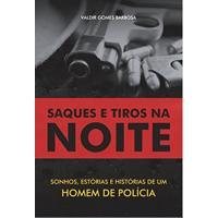 Saques E Tiros Na Noite: Sonhos, Estórias E Histórias De Um Homem De Polícia
